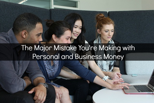 the-major-mistake-youre-making-with-personal-and-business-money